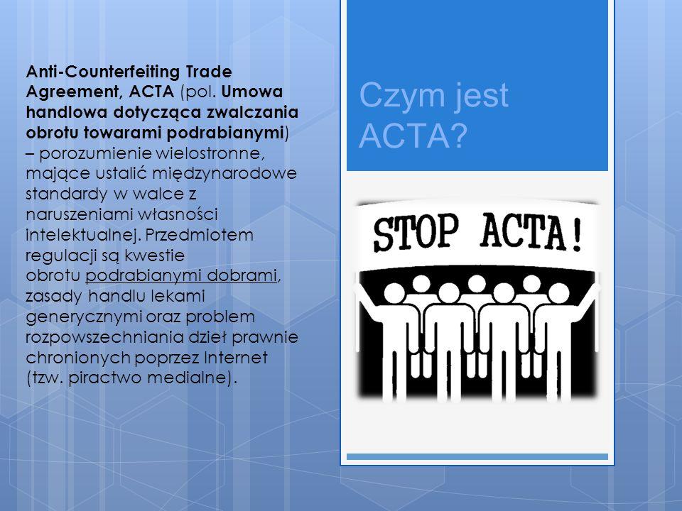 Czym jest ACTA? Anti-Counterfeiting Trade Agreement, ACTA (pol. Umowa handlowa dotycząca zwalczania obrotu towarami podrabianymi ) – porozumienie wiel