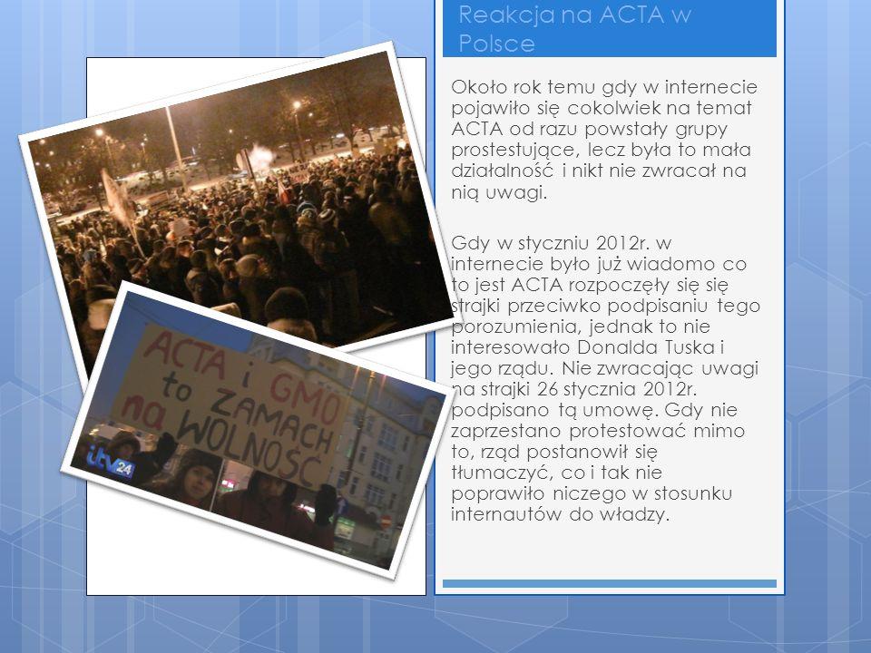 Reakcja na ACTA w Polsce Około rok temu gdy w internecie pojawiło się cokolwiek na temat ACTA od razu powstały grupy prostestujące, lecz była to mała