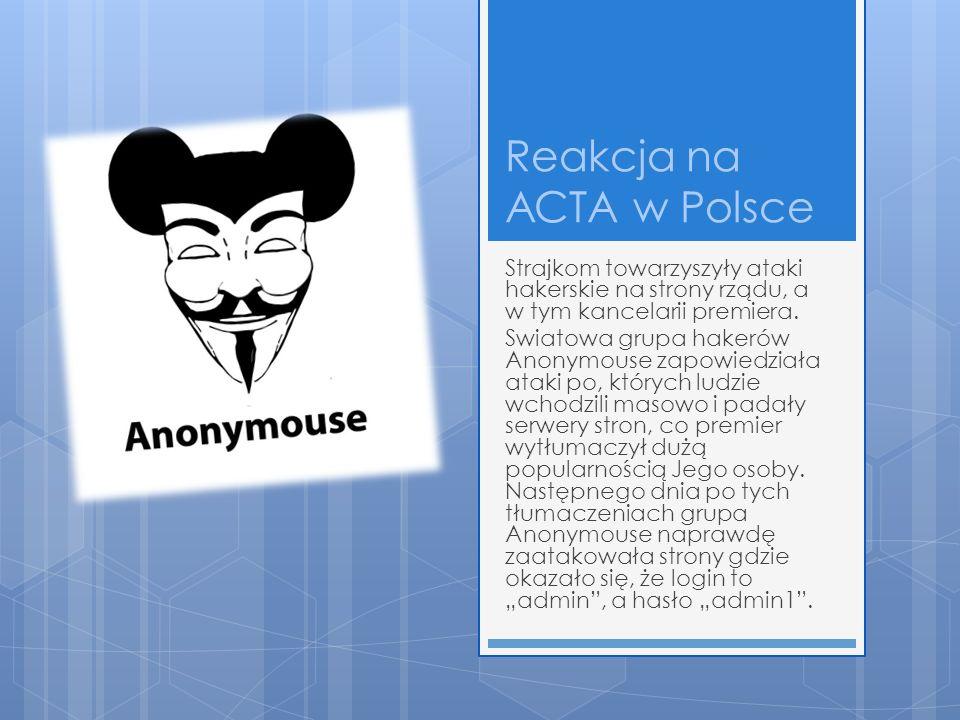 Reakcja na ACTA w Polsce Strajkom towarzyszyły ataki hakerskie na strony rządu, a w tym kancelarii premiera. Swiatowa grupa hakerów Anonymouse zapowie