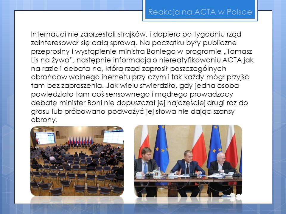 Reakcja na ACTA w Polsce Internauci nie zaprzestali strajków, i dopiero po tygodniu rząd zainteresował się całą sprawą. Na początku były publiczne prz