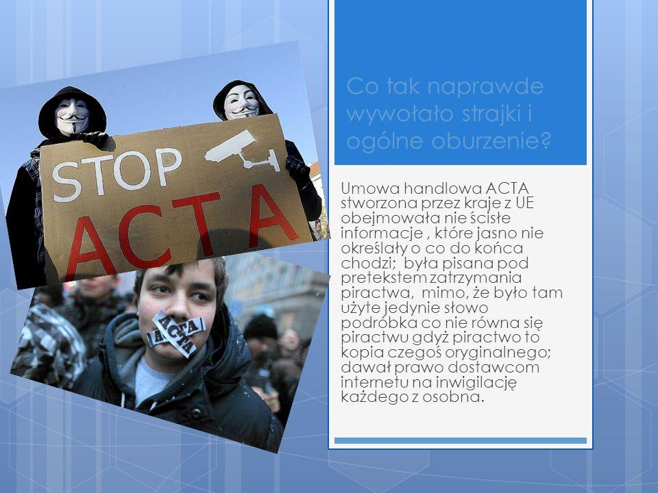 Co tak naprawde wywołało strajki i ogólne oburzenie? Umowa handlowa ACTA stworzona przez kraje z UE obejmowała nie ścisłe informacje, które jasno nie