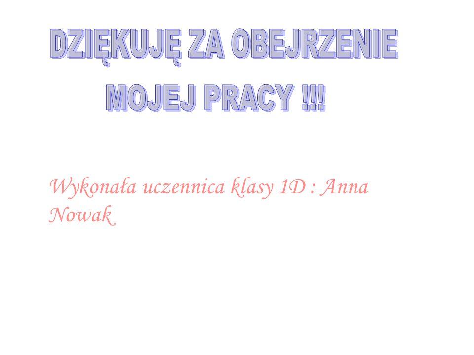 Wykonała uczennica klasy 1D : Anna Nowak