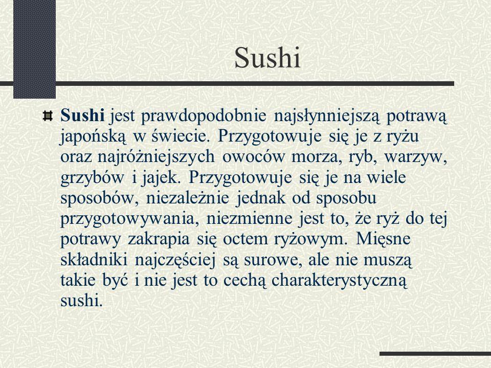 Sushi Sushi jest prawdopodobnie najsłynniejszą potrawą japońską w świecie. Przygotowuje się je z ryżu oraz najróżniejszych owoców morza, ryb, warzyw,