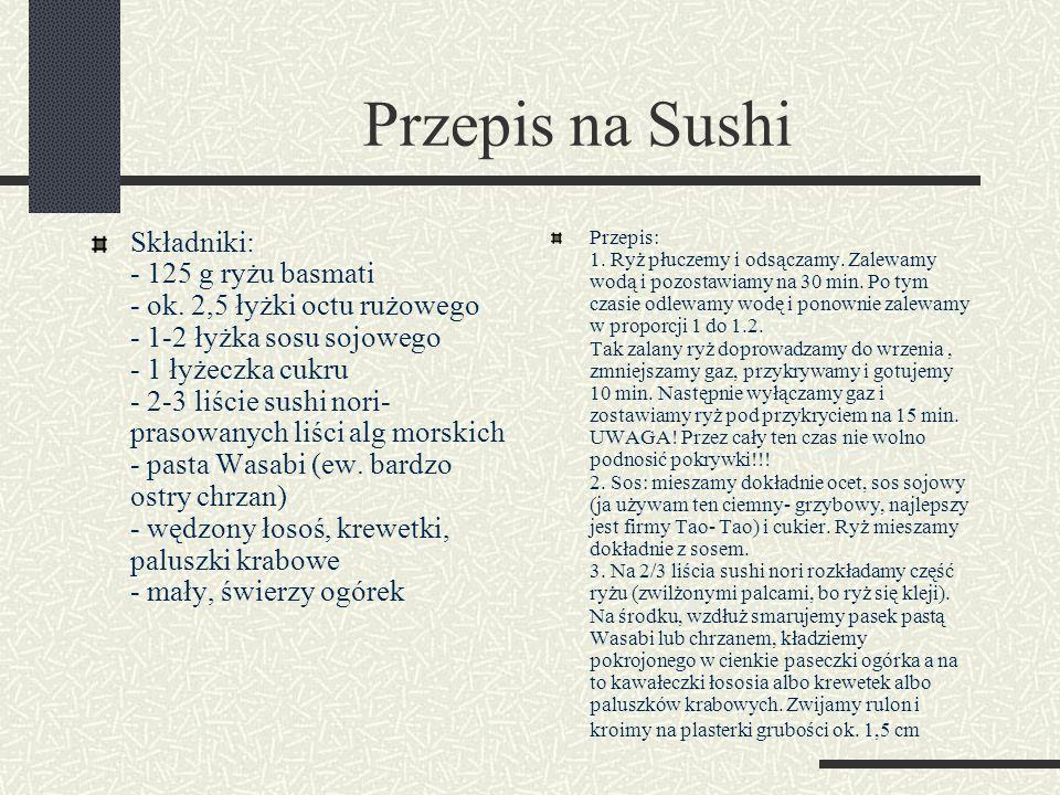 Przepis na Sushi Składniki: - 125 g ryżu basmati - ok. 2,5 łyżki octu rużowego - 1-2 łyżka sosu sojowego - 1 łyżeczka cukru - 2-3 liście sushi nori- p