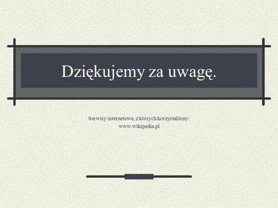 Dziękujemy za uwagę. Serwisy internetowe, z których korzystaliśmy: www.wikipedia.pl