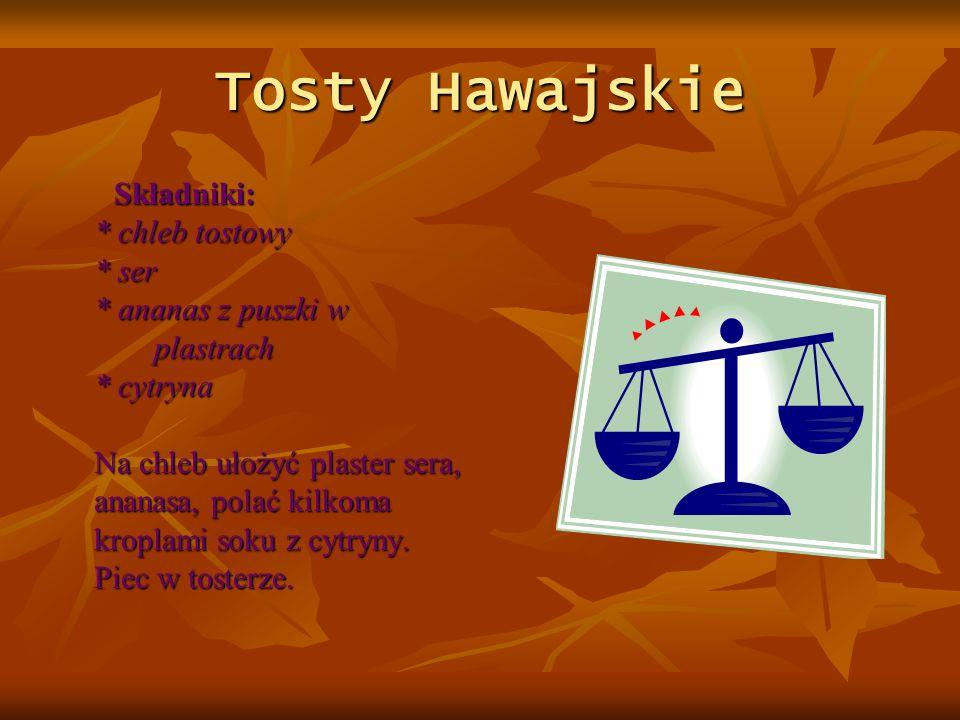 Tosty Hawajskie Składniki: * chleb tostowy * ser * ananas z puszki w plastrach * cytryna Na chleb ułożyć plaster sera, ananasa, polać kilkoma kroplami