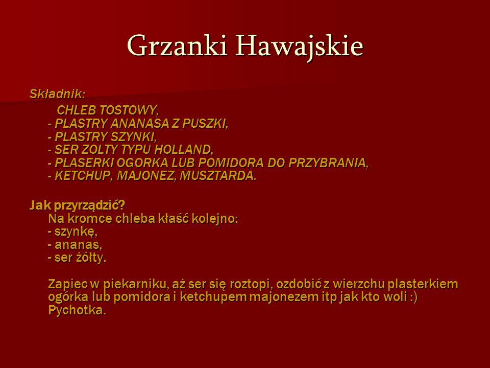 Grzanki Hawajskie Składnik: CHLEB TOSTOWY, - PLASTRY ANANASA Z PUSZKI, - PLASTRY SZYNKI, - SER ZOLTY TYPU HOLLAND, - PLASERKI OGORKA LUB POMIDORA DO P