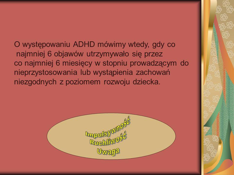 O występowaniu ADHD mówimy wtedy, gdy co najmniej 6 objawów utrzymywało się przez co najmniej 6 miesięcy w stopniu prowadzącym do nieprzystosowania lub wystąpienia zachowań niezgodnych z poziomem rozwoju dziecka.