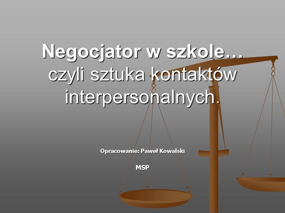 Negocjator w szkole… czyli sztuka kontaktów interpersonalnych. Opracowanie: Paweł Kowalski MSP