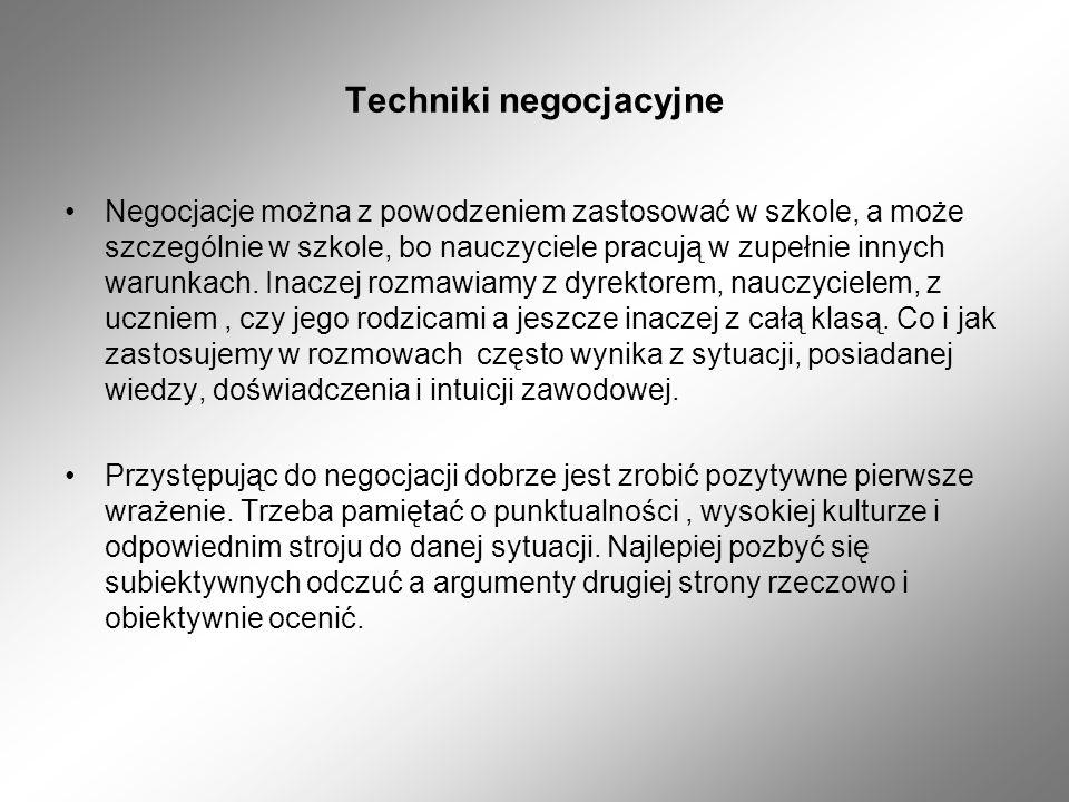 Techniki negocjacyjne Negocjacje można z powodzeniem zastosować w szkole, a może szczególnie w szkole, bo nauczyciele pracują w zupełnie innych warunk
