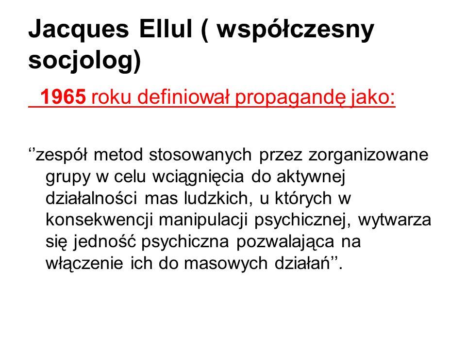 Jacques Ellul ( współczesny socjolog) 1965 roku definiował propagandę jako: zespół metod stosowanych przez zorganizowane grupy w celu wciągnięcia do a