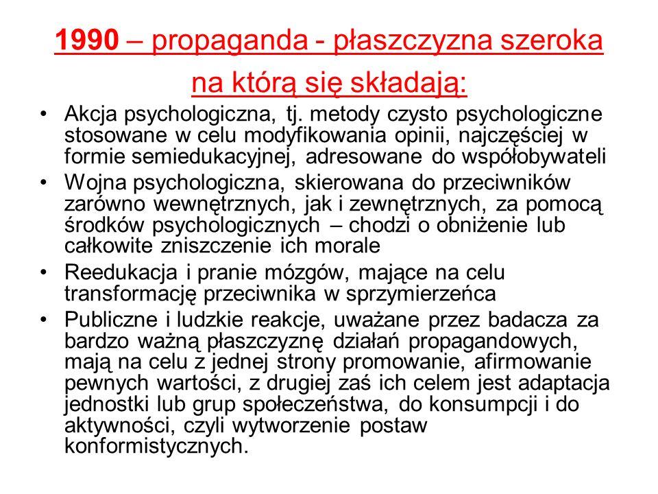 1990 – propaganda - płaszczyzna szeroka na którą się składają: Akcja psychologiczna, tj. metody czysto psychologiczne stosowane w celu modyfikowania o