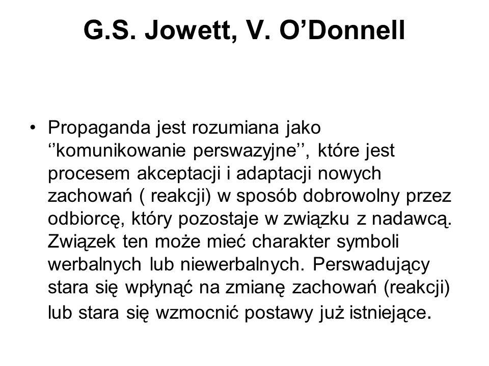 G.S. Jowett, V. ODonnell Propaganda jest rozumiana jako komunikowanie perswazyjne, które jest procesem akceptacji i adaptacji nowych zachowań ( reakcj
