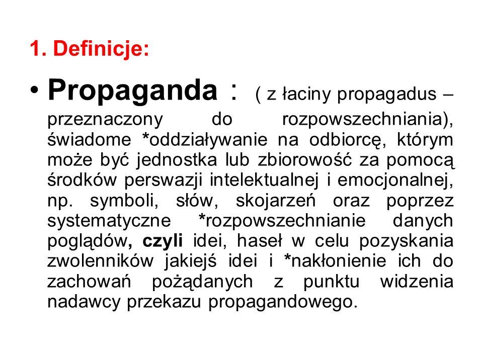 1. Definicje: Propaganda : ( z łaciny propagadus – przeznaczony do rozpowszechniania), świadome *oddziaływanie na odbiorcę, którym może być jednostka