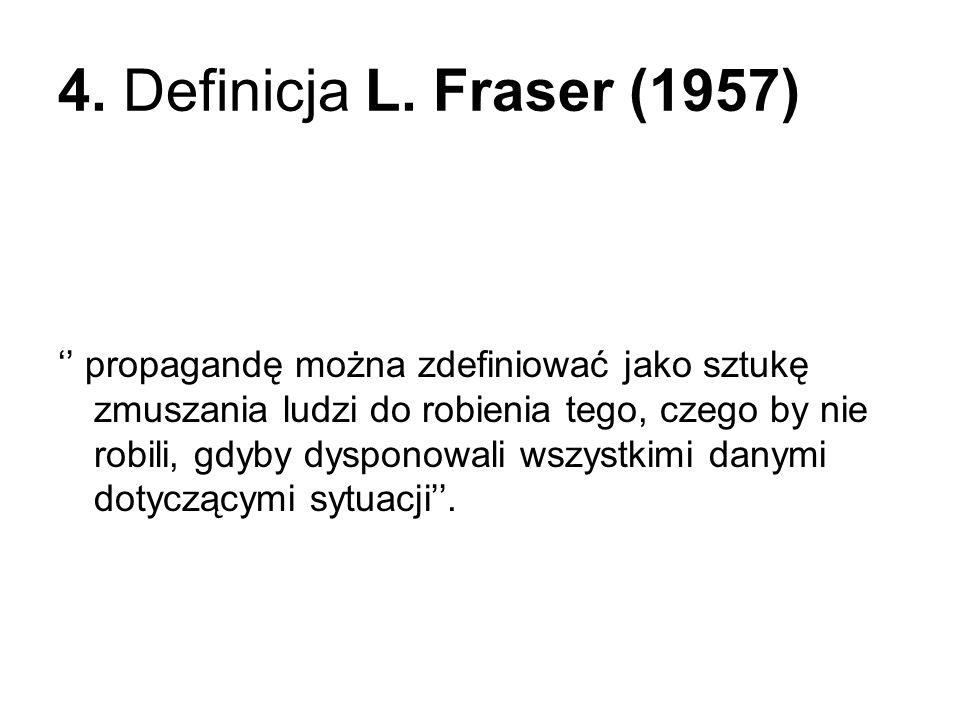 4. Definicja L. Fraser (1957) propagandę można zdefiniować jako sztukę zmuszania ludzi do robienia tego, czego by nie robili, gdyby dysponowali wszyst