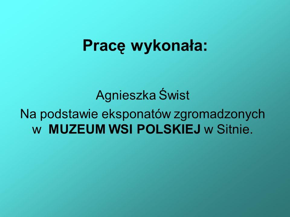 Pracę wykonała: Agnieszka Świst Na podstawie eksponatów zgromadzonych w MUZEUM WSI POLSKIEJ w Sitnie.