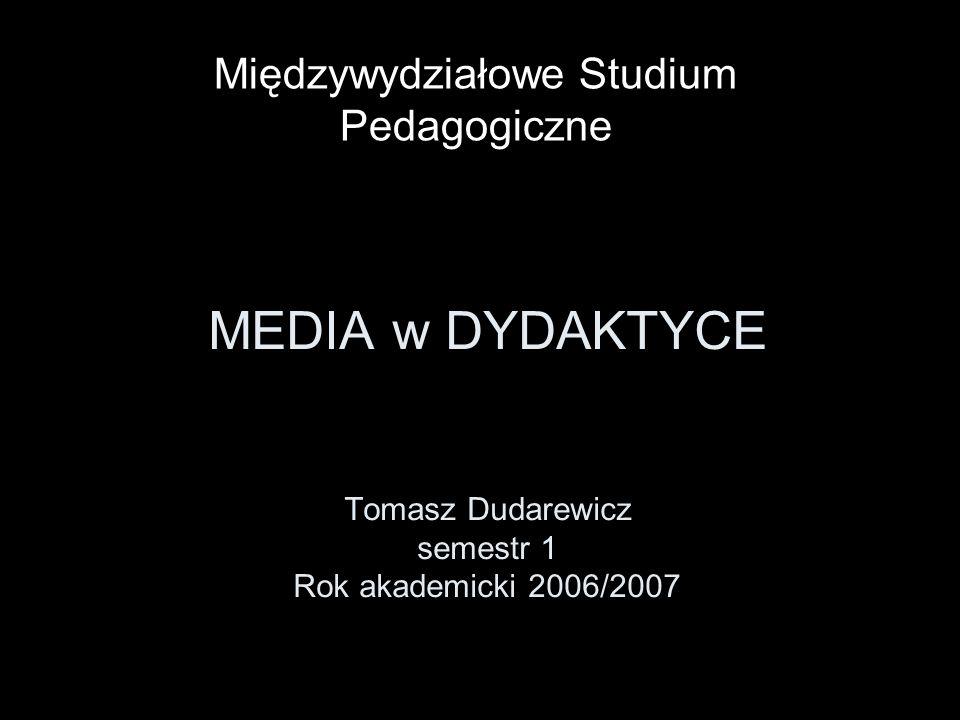 MEDIA w DYDAKTYCE Tomasz Dudarewicz semestr 1 Rok akademicki 2006/2007 Międzywydziałowe Studium Pedagogiczne
