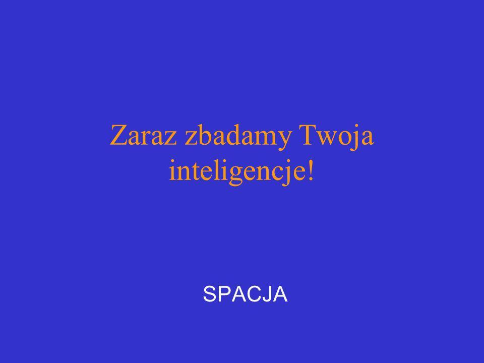 Zaraz zbadamy Twoja inteligencje! SPACJA