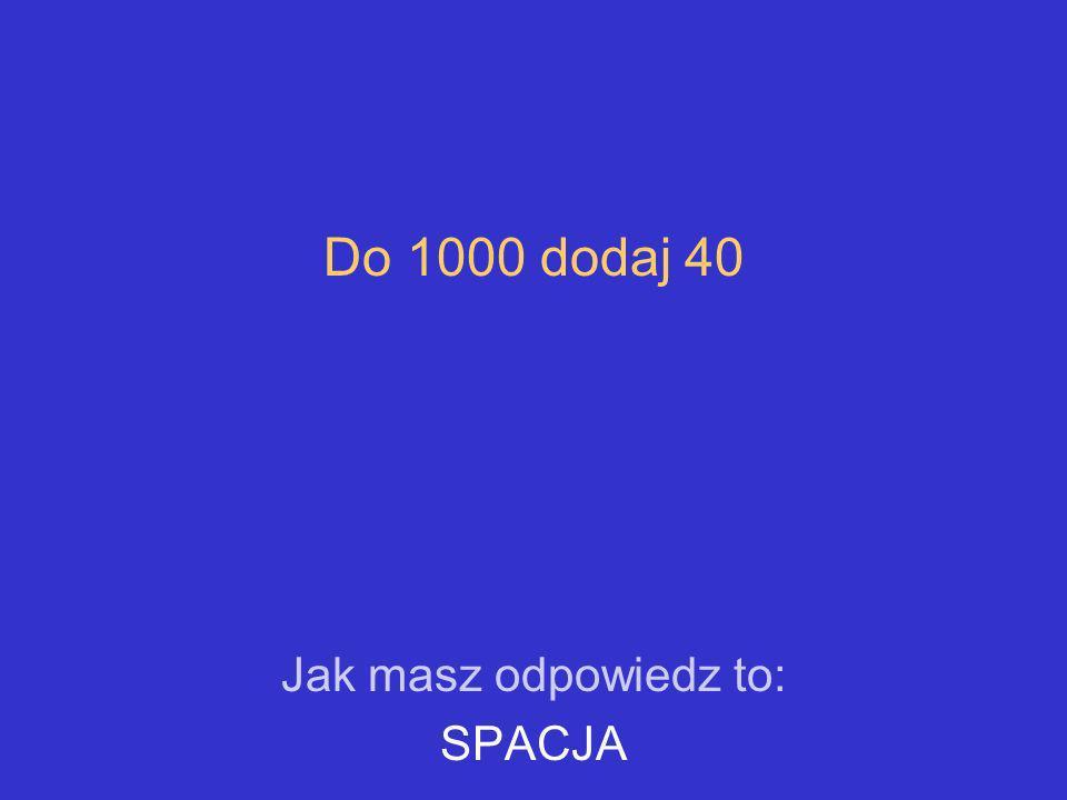 Do 1000 dodaj 40 Jak masz odpowiedz to: SPACJA