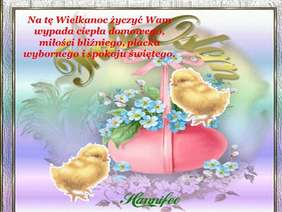 Na tę Wielkanoc życzyć Wam wypada ciepła domowego, miłości bliźniego, placka wybornego i spokoju świętego.