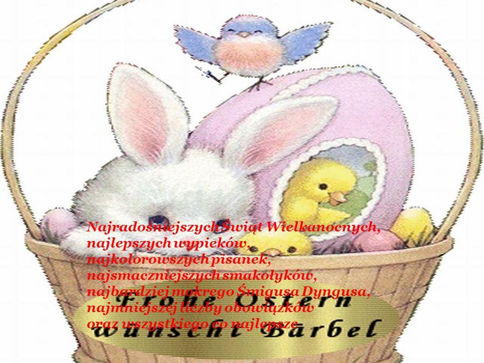 Najradośniejszych Świąt Wielkanocnych, najlepszych wypieków, najkolorowszych pisanek, najsmaczniejszych smakołyków, najbardziej mokrego Śmigusa Dyngus