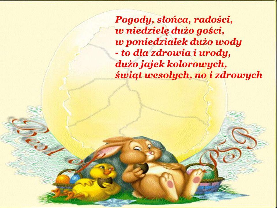 Pogody, słońca, radości, w niedzielę dużo gości, w poniedziałek dużo wody - to dla zdrowia i urody, dużo jajek kolorowych, świąt wesołych, no i zdrowy