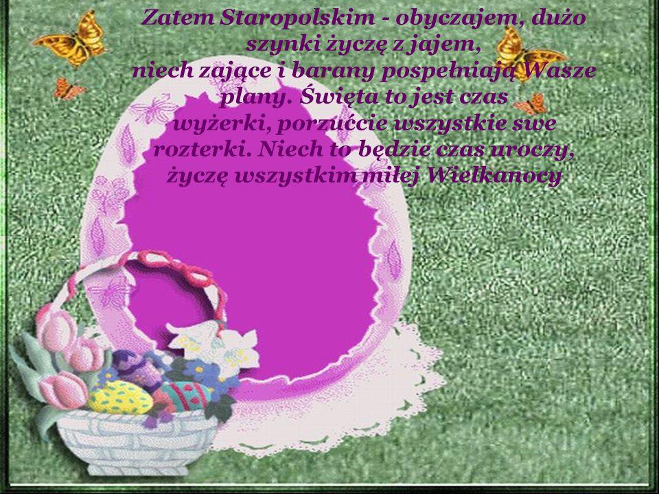 Zatem Staropolskim - obyczajem, dużo szynki życzę z jajem, niech zające i barany pospełniają Wasze plany. Święta to jest czas wyżerki, porzućcie wszys