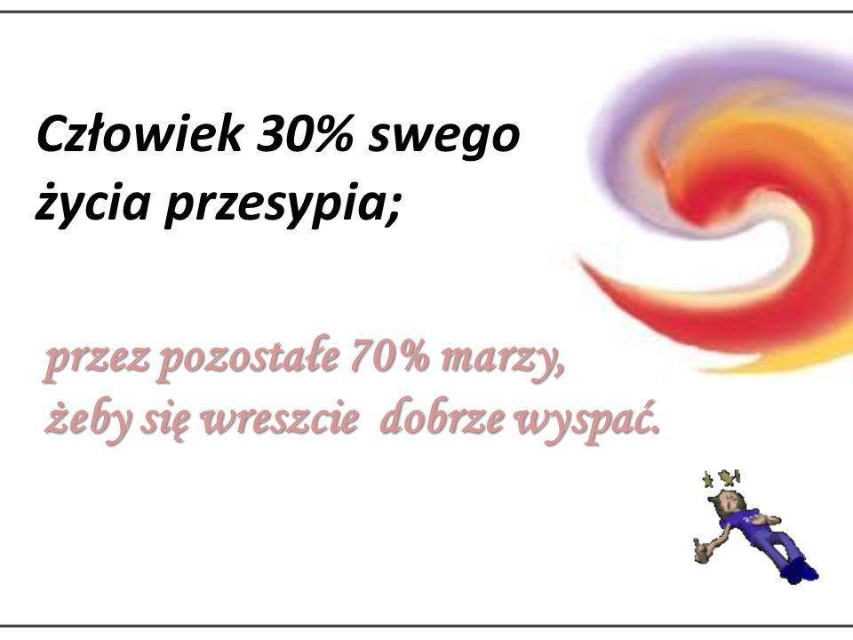 Człowiek 30% swego życia przesypia; przez pozostałe 70% marzy, żeby się wreszcie dobrze wyspać.