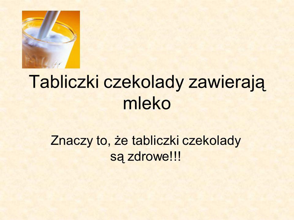 Tabliczki czekolady zawierają mleko Znaczy to, że tabliczki czekolady są zdrowe!!!