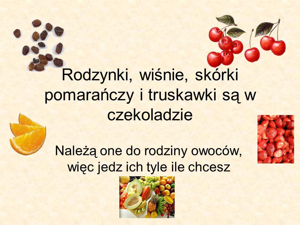 Rodzynki, wiśnie, skórki pomarańczy i truskawki są w czekoladzie Należą one do rodziny owoców, więc jedz ich tyle ile chcesz