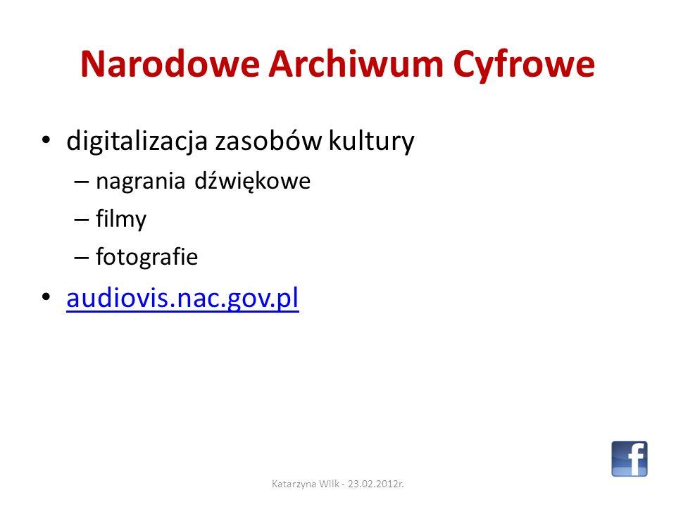 Narodowe Archiwum Cyfrowe digitalizacja zasobów kultury – nagrania dźwiękowe – filmy – fotografie audiovis.nac.gov.pl Katarzyna Wilk - 23.02.2012r.