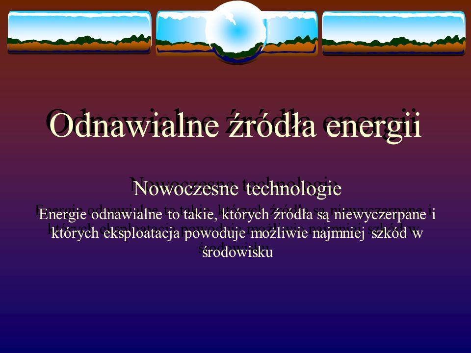 Odnawialne źródła energii Nowoczesne technologie Energie odnawialne to takie, których źródła są niewyczerpane i których eksploatacja powoduje możliwie