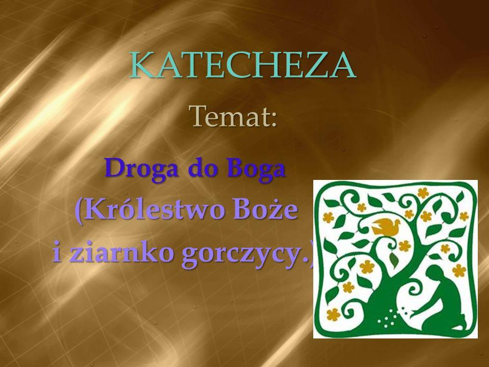 KATECHEZA Droga do Boga (Królestwo Boże i ziarnko gorczycy.) Temat: