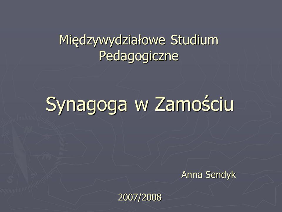 Międzywydziałowe Studium Pedagogiczne Synagoga w Zamościu Anna Sendyk 2007/2008