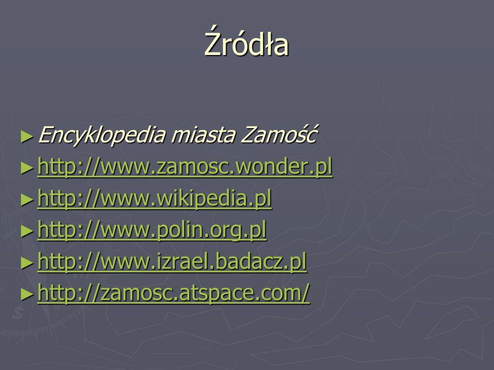 Źródła Encyklopedia miasta Zamość Encyklopedia miasta Zamość http://www.zamosc.wonder.pl http://www.zamosc.wonder.pl http://www.zamosc.wonder.pl http: