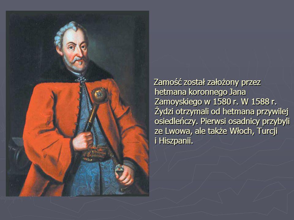 Zamość został założony przez hetmana koronnego Jana Zamoyskiego w 1580 r. W 1588 r. Żydzi otrzymali od hetmana przywilej osiedleńczy. Pierwsi osadnicy