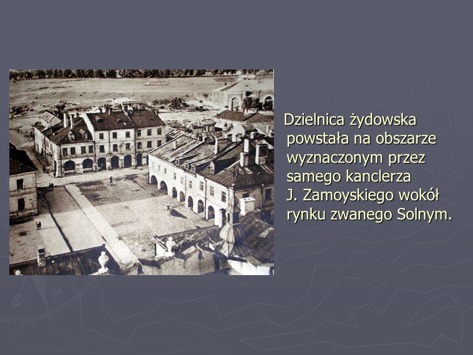 Dzielnica żydowska powstała na obszarze wyznaczonym przez samego kanclerza J. Zamoyskiego wokół rynku zwanego Solnym.