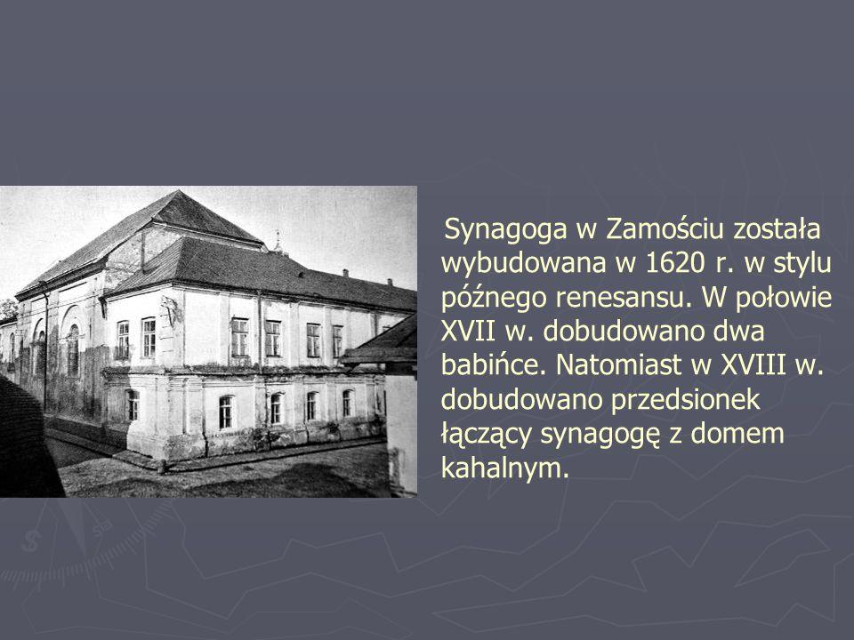 Synagoga w Zamościu została wybudowana w 1620 r. w stylu późnego renesansu. W połowie XVII w. dobudowano dwa babińce. Natomiast w XVIII w. dobudowano