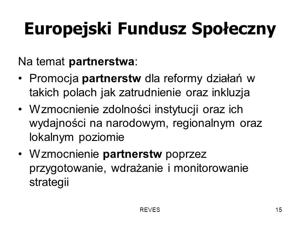 REVES15 Europejski Fundusz Społeczny Na temat partnerstwa: Promocja partnerstw dla reformy działań w takich polach jak zatrudnienie oraz inkluzja Wzmocnienie zdolności instytucji oraz ich wydajności na narodowym, regionalnym oraz lokalnym poziomie Wzmocnienie partnerstw poprzez przygotowanie, wdrażanie i monitorowanie strategii
