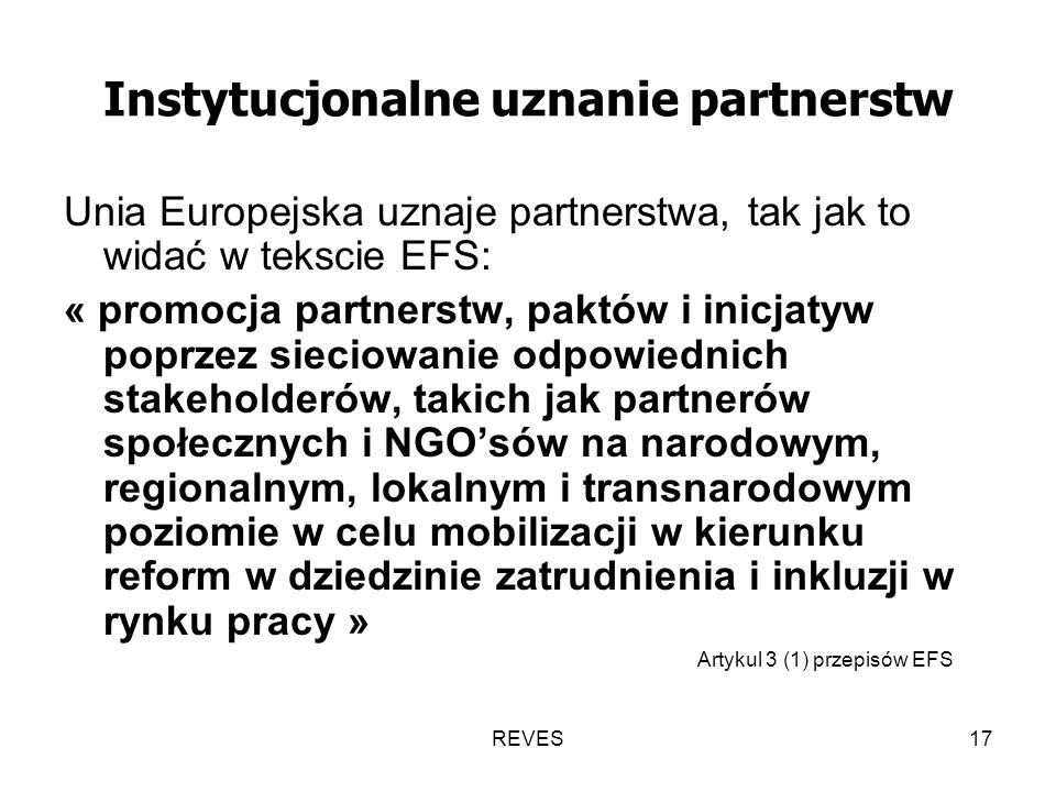 REVES17 Instytucjonalne uznanie partnerstw Unia Europejska uznaje partnerstwa, tak jak to widać w tekscie EFS: « promocja partnerstw, paktów i inicjatyw poprzez sieciowanie odpowiednich stakeholderów, takich jak partnerów społecznych i NGOsów na narodowym, regionalnym, lokalnym i transnarodowym poziomie w celu mobilizacji w kierunku reform w dziedzinie zatrudnienia i inkluzji w rynku pracy » Artykul 3 (1) przepisów EFS