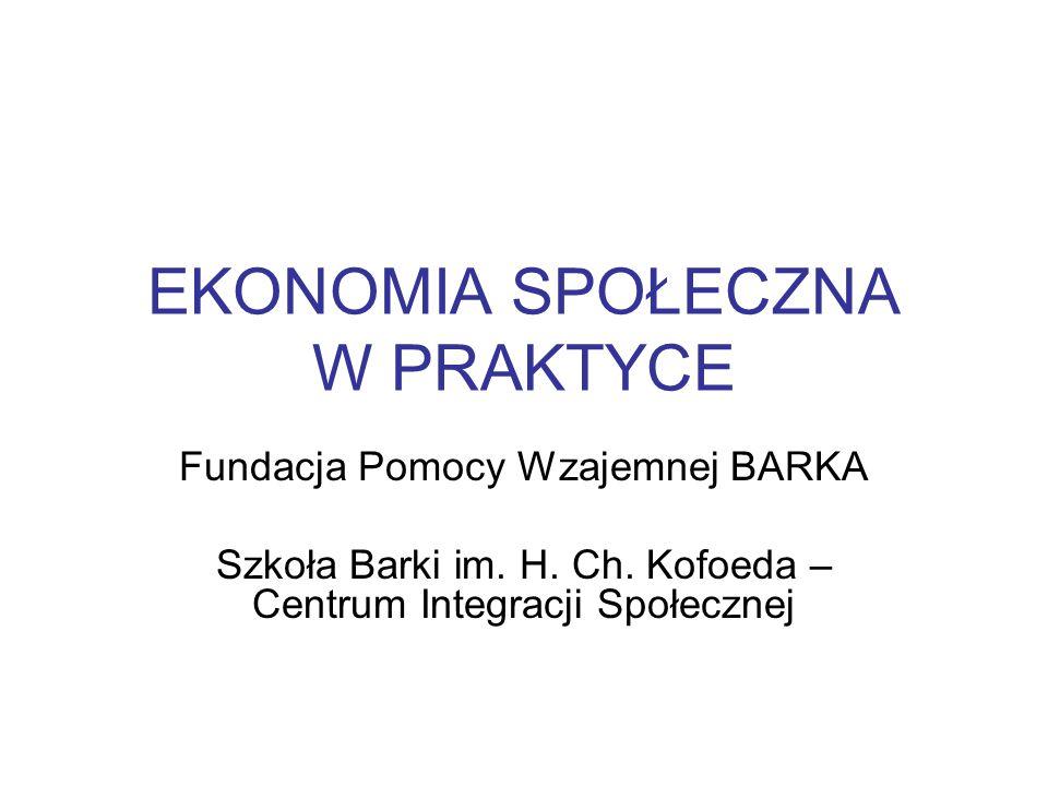 EKONOMIA SPOŁECZNA W PRAKTYCE Fundacja Pomocy Wzajemnej BARKA Szkoła Barki im. H. Ch. Kofoeda – Centrum Integracji Społecznej