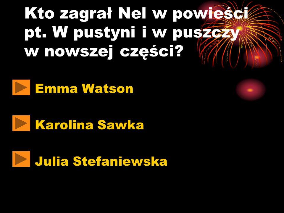 Kto zagrał Nel w powieści pt. W pustyni i w puszczy w nowszej części? Emma Watson Karolina Sawka Julia Stefaniewska