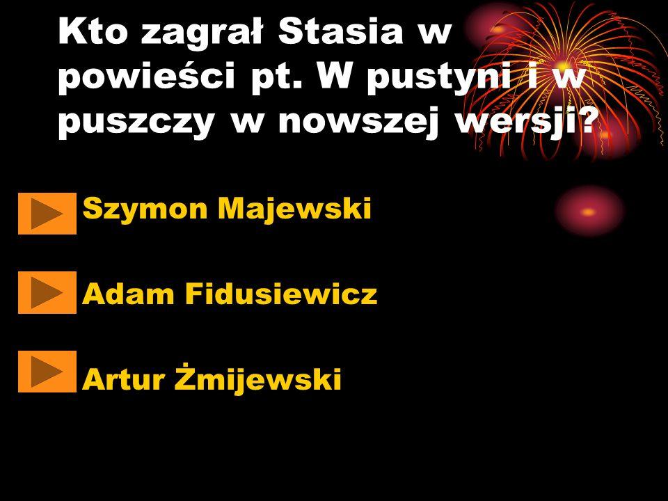 Kto zagrał Stasia w powieści pt. W pustyni i w puszczy w nowszej wersji? Szymon Majewski Adam Fidusiewicz Artur Żmijewski
