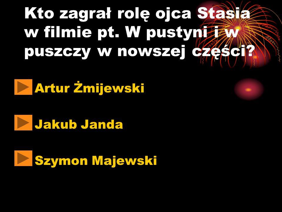 Kto zagrał rolę ojca Stasia w filmie pt. W pustyni i w puszczy w nowszej części? Artur Żmijewski Jakub Janda Szymon Majewski
