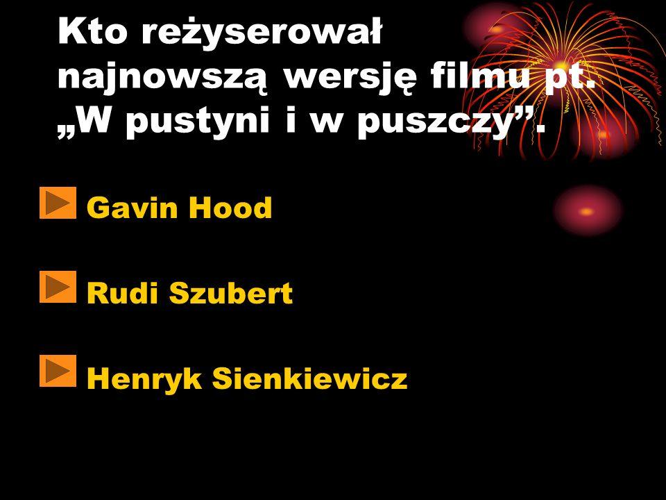 Kto reżyserował najnowszą wersję filmu pt. W pustyni i w puszczy. Gavin Hood Rudi Szubert Henryk Sienkiewicz