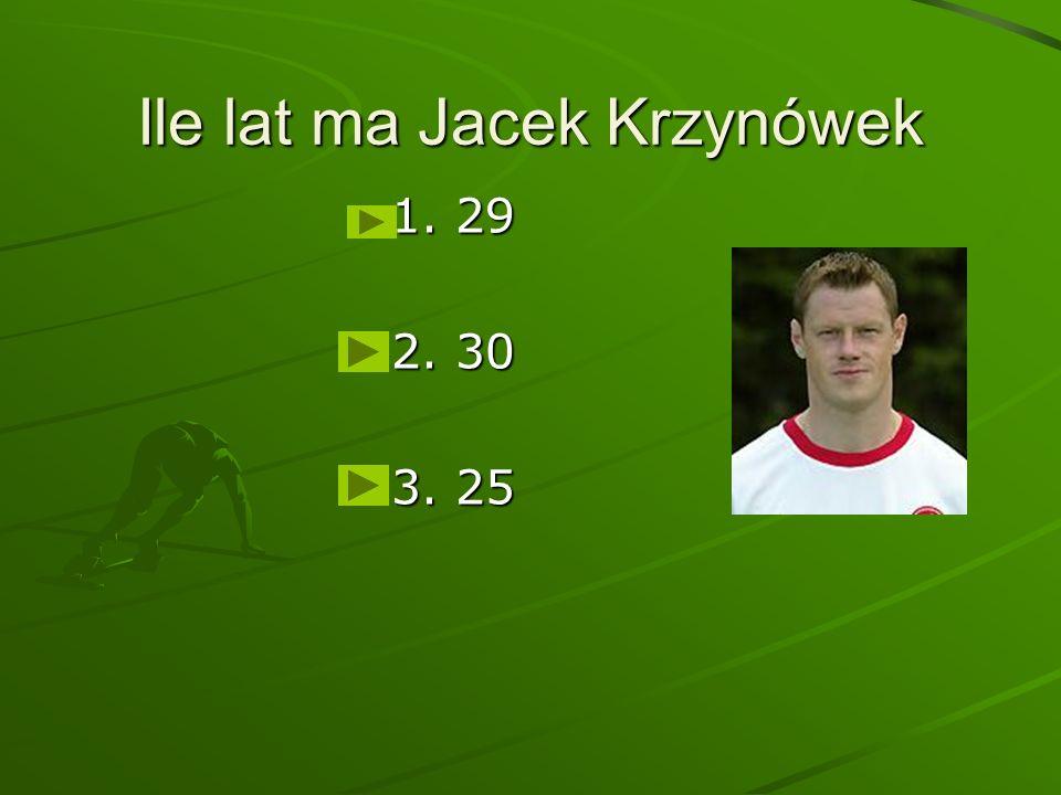 Ile lat ma Jacek Krzynówek 1. 29 2. 30 3. 25