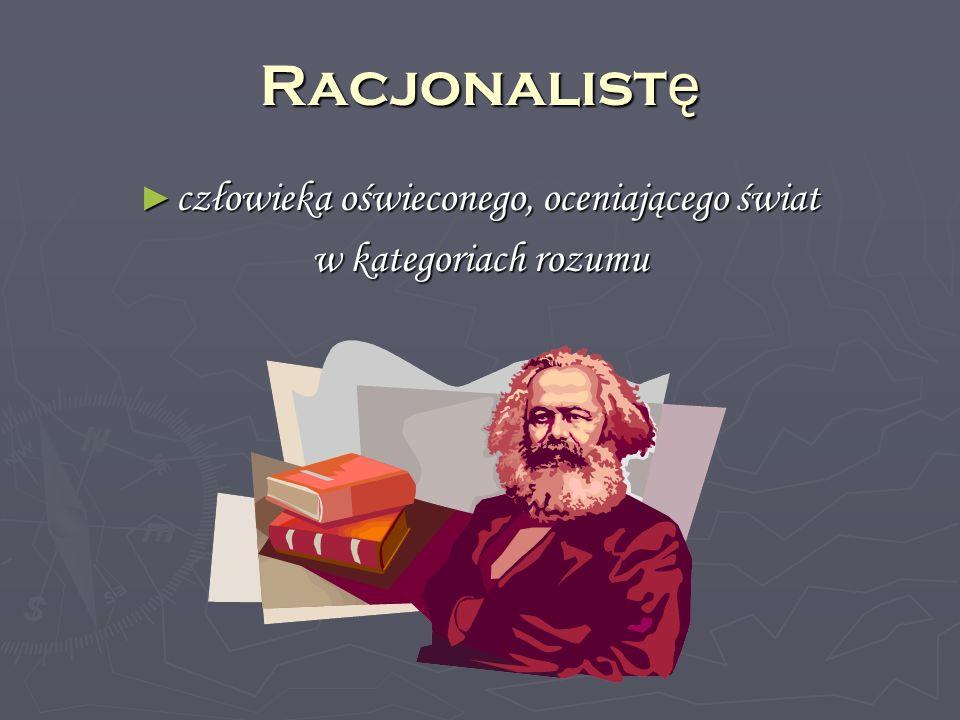 Racjonalist ę człowieka oświeconego, oceniającego świat człowieka oświeconego, oceniającego świat w kategoriach rozumu