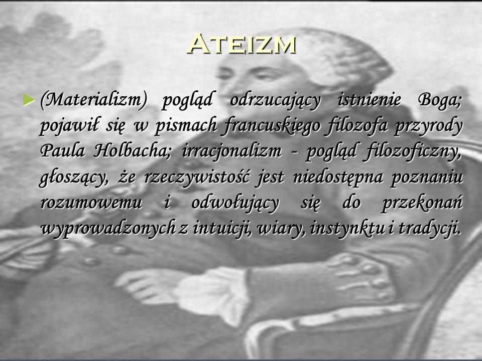Ateizm (Materializm) pogląd odrzucający istnienie Boga; pojawił się w pismach francuskiego filozofa przyrody Paula Holbacha; irracjonalizm - pogląd fi