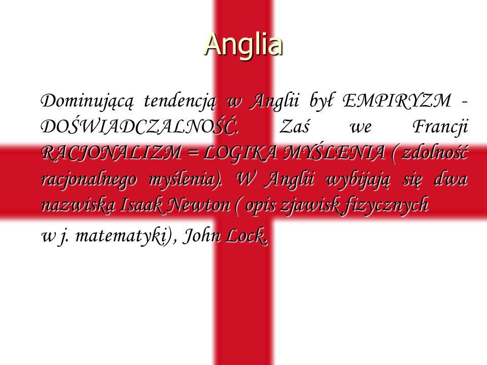 Anglia Dominującą tendencją w Anglii był EMPIRYZM - DOŚWIADCZALNOŚĆ. Zaś we Francji RACJONALIZM = LOGIKA MYŚLENIA ( zdolność racjonalnego myślenia). W