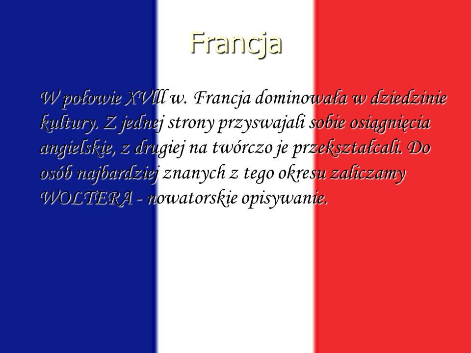 Francja W połowie XVlll w. Francja dominowała w dziedzinie kultury. Z jednej strony przyswajali sobie osiągnięcia angielskie, z drugiej na twórczo je